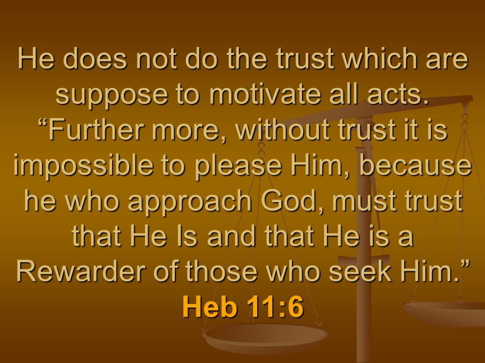 """He does not do the trust which are suppose to motivate all acts. """"Further more, without trust it is impossible to please Him, because he who approach"""