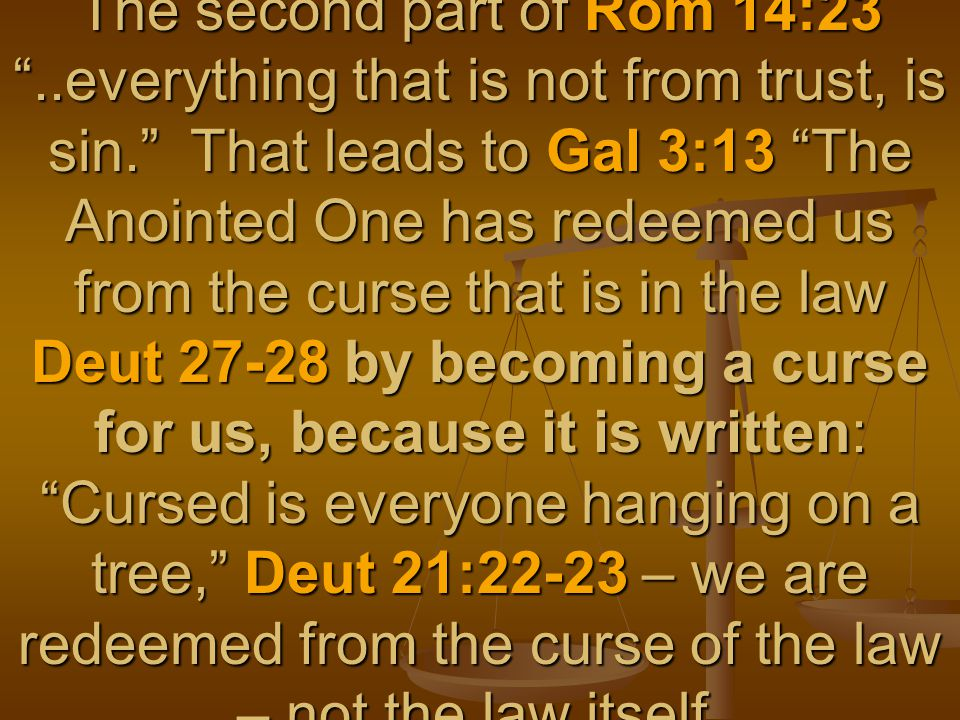 The second part of Rom 14:23 ..everything that is not from trust, is sin. That leads to Gal 3:13 The Anointed One has redeemed us from the curse that is in the law Deut 27-28 by becoming a curse for us, because it is written: Cursed is everyone hanging on a tree, Deut 21:22-23 – we are redeemed from the curse of the law – not the law itself.