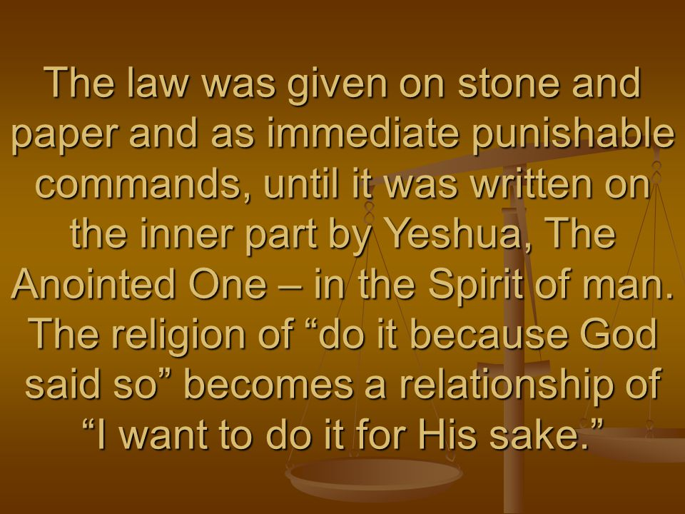 The law was given on stone and paper and as immediate punishable commands, until it was written on the inner part by Yeshua, The Anointed One – in the