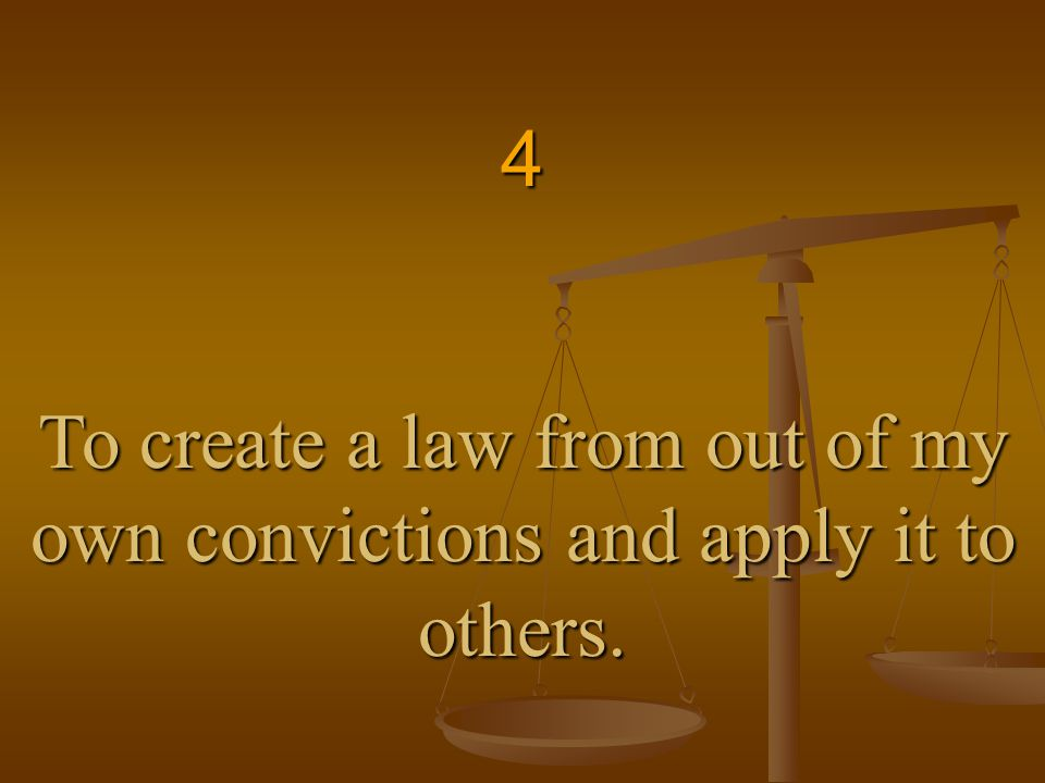 4 To create a law from out of my own convictions and apply it to others.