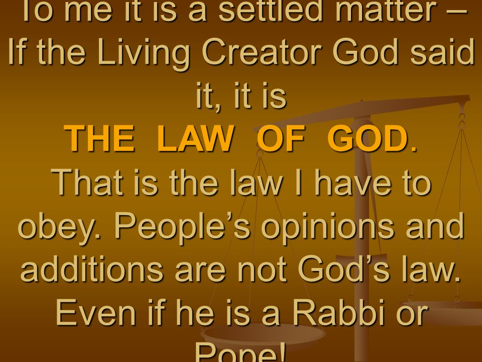To me it is a settled matter – If the Living Creator God said it, it is THE LAW OF GOD.