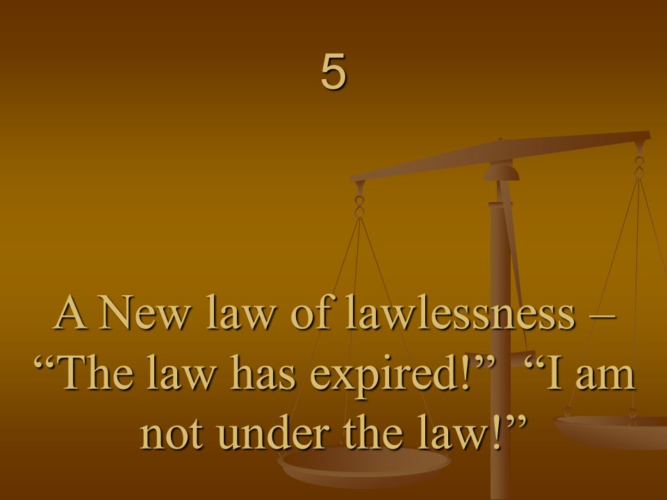 5 A New law of lawlessness – The law has expired! I am not under the law!