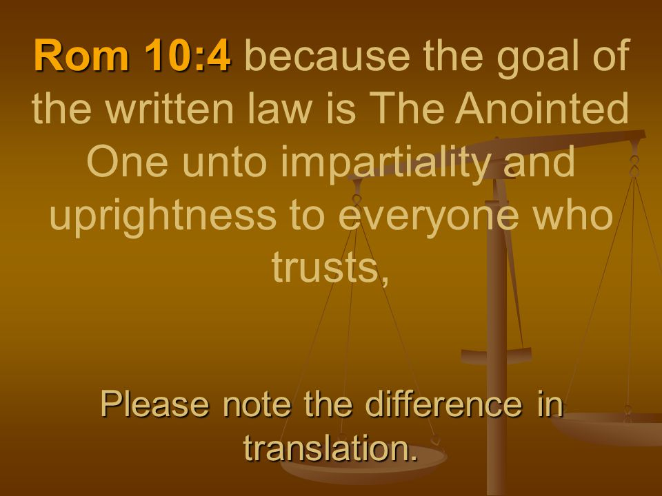 Rom 10:4 Please note the difference in translation.