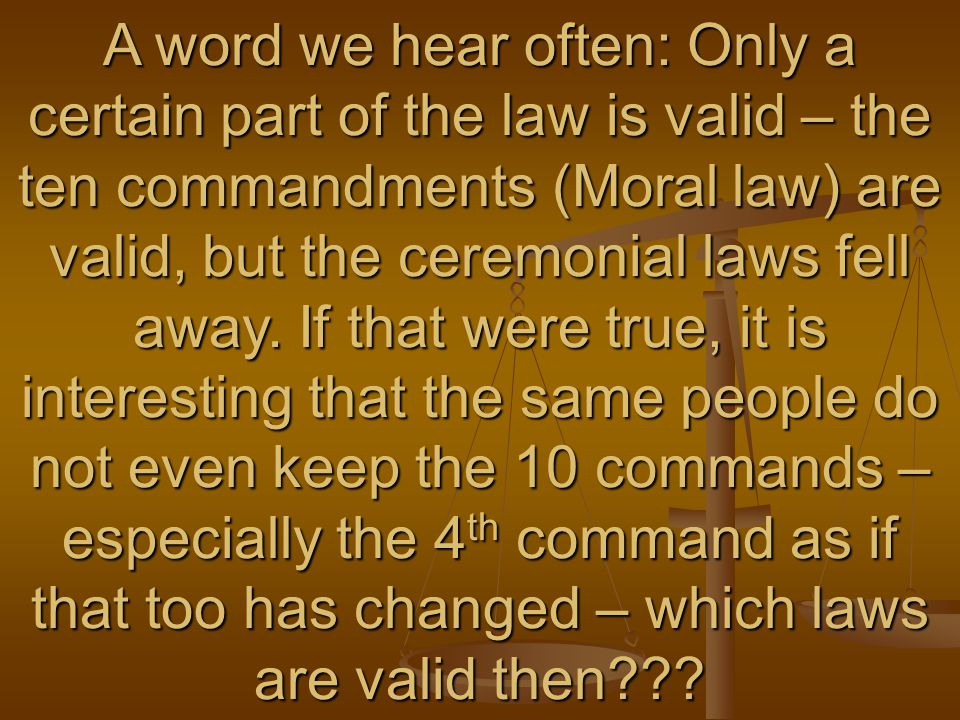 A word we hear often: Only a certain part of the law is valid – the ten commandments (Moral law) are valid, but the ceremonial laws fell away.