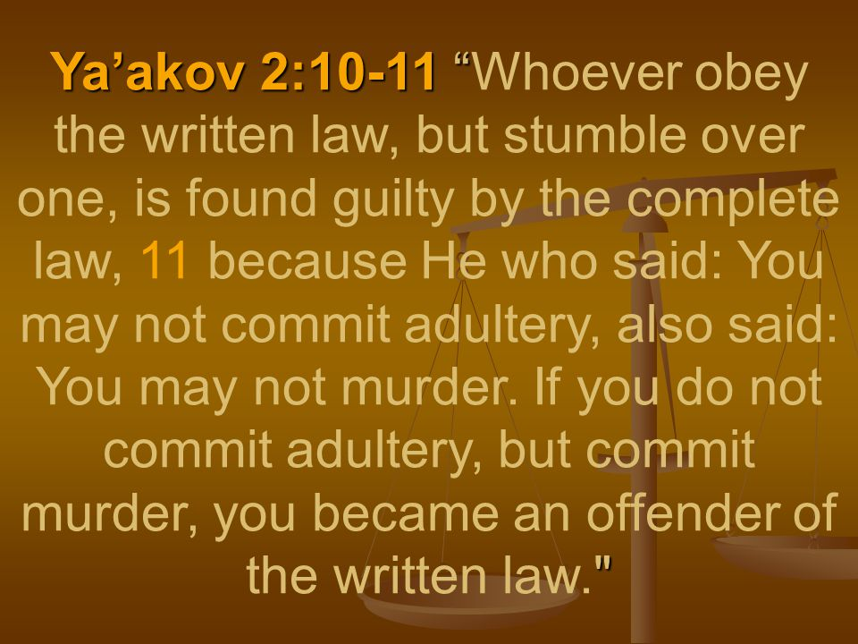 Ya'akov 2:10-11 Ya'akov 2:10-11 Whoever obey the written law, but stumble over one, is found guilty by the complete law, 11 because He who said: You may not commit adultery, also said: You may not murder.