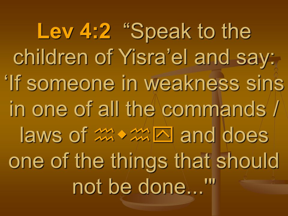 """Lev 4:2 """"Speak to the children of Yisra'el and say: 'If someone in weakness sins in one of all the commands / laws of hwhy and does one of the things"""
