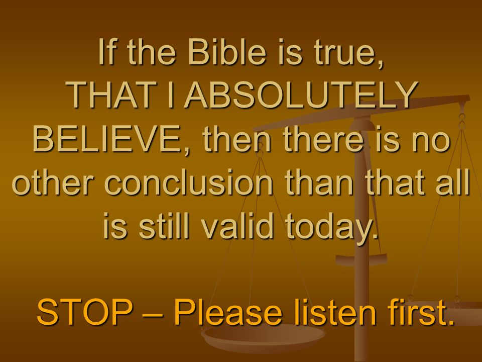 If the Bible is true, THAT I ABSOLUTELY BELIEVE, then there is no other conclusion than that all is still valid today. STOP – Please listen first.