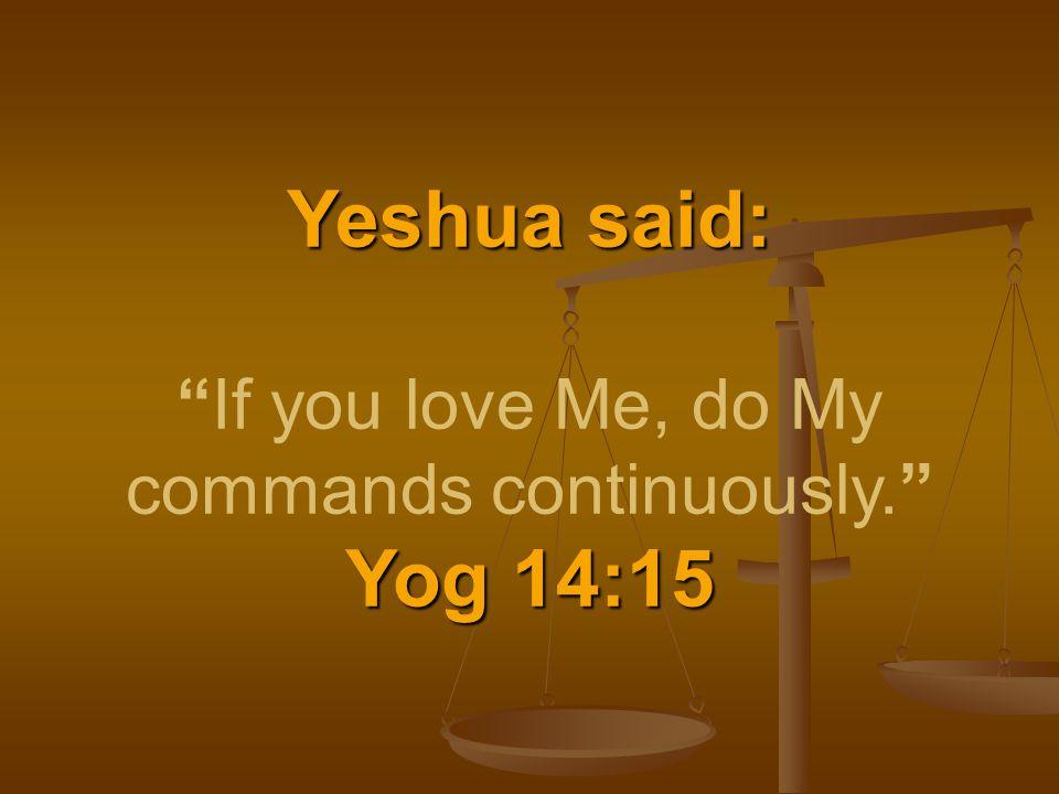 Yeshua said: Yog 14:15 Yeshua said: If you love Me, do My commands continuously. Yog 14:15