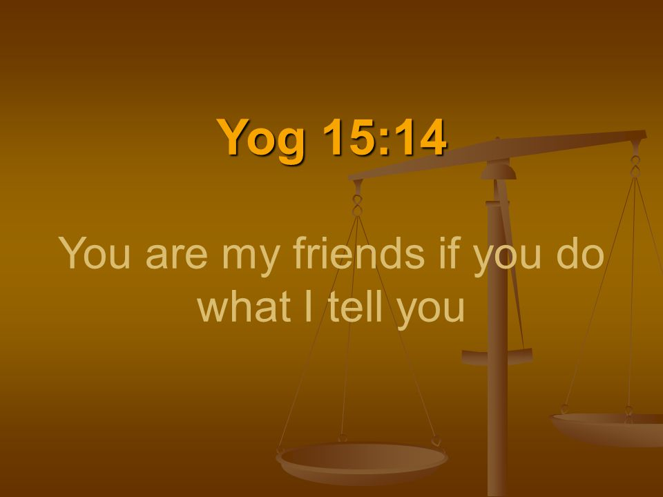 Yog 15:14 Yog 15:14 You are my friends if you do what I tell you