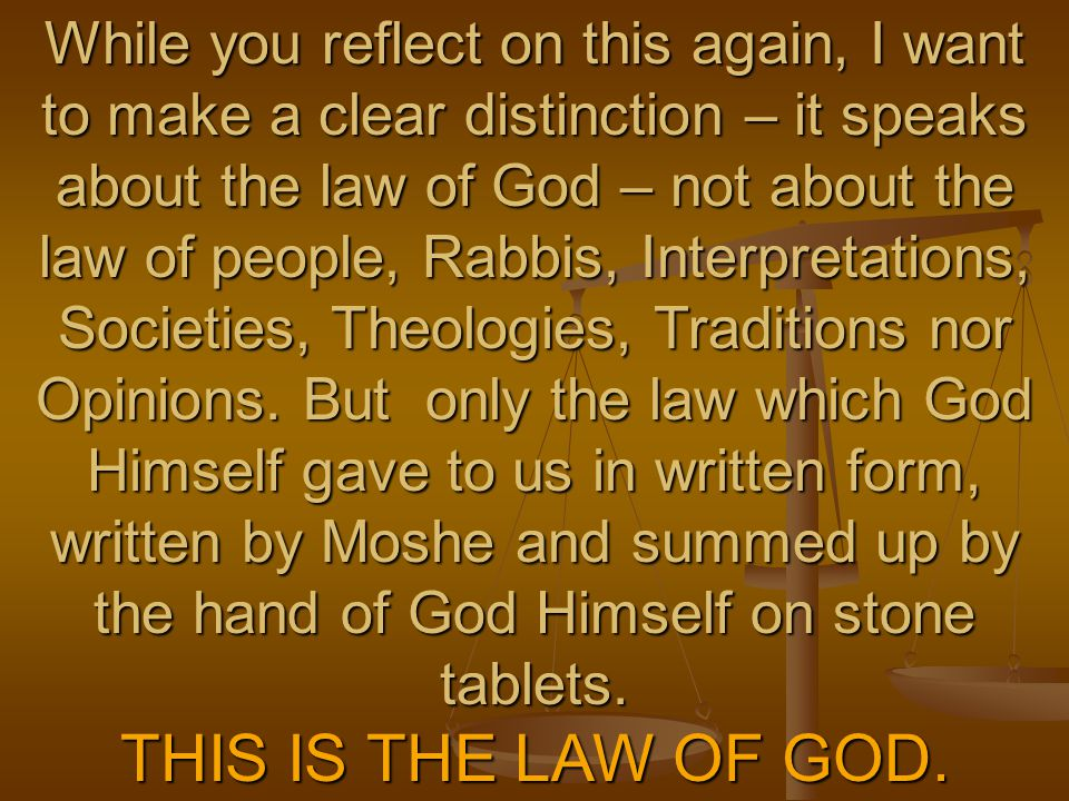 While you reflect on this again, I want to make a clear distinction – it speaks about the law of God – not about the law of people, Rabbis, Interpreta
