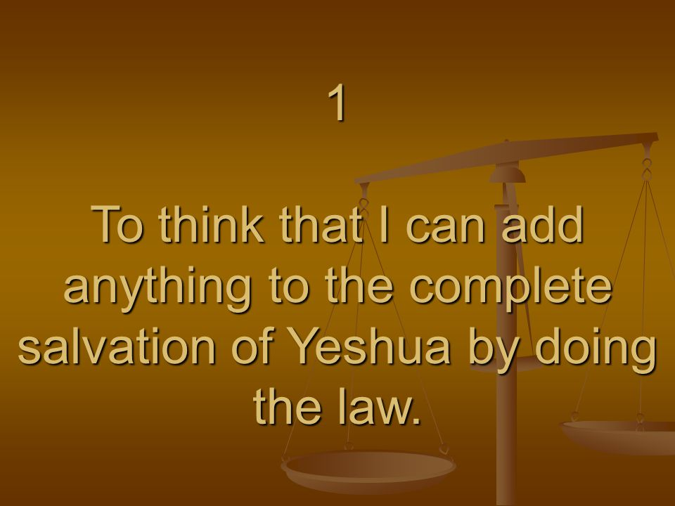1 To think that I can add anything to the complete salvation of Yeshua by doing the law.