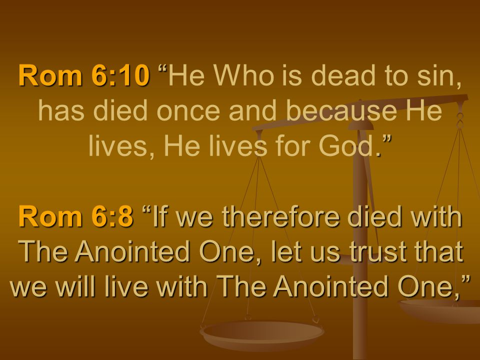 Rom 6:10 . Rom 6:8 If we therefore died with The Anointed One, let us trust that we will live with The Anointed One, Rom 6:10 He Who is dead to sin, has died once and because He lives, He lives for God. Rom 6:8 If we therefore died with The Anointed One, let us trust that we will live with The Anointed One,