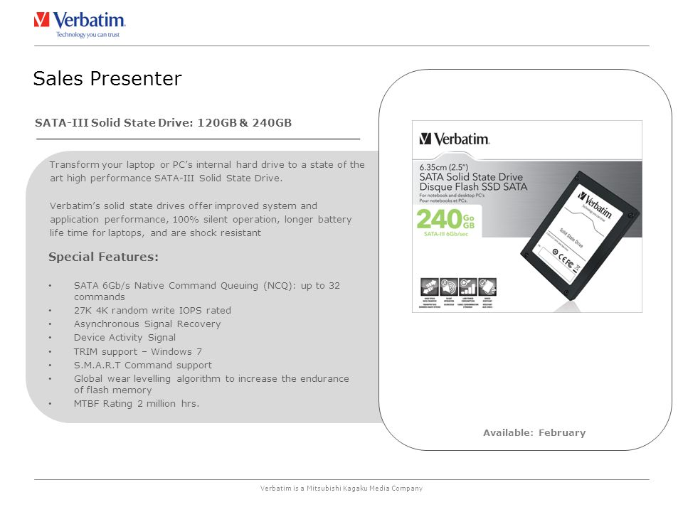 Verbatim is a Mitsubishi Kagaku Media Company Sales Presenter Available: February Special Features: SATA 6Gb/s Native Command Queuing (NCQ): up to 32 commands 27K 4K random write IOPS rated Asynchronous Signal Recovery Device Activity Signal TRIM support – Windows 7 S.M.A.R.T Command support Global wear levelling algorithm to increase the endurance of flash memory MTBF Rating 2 million hrs.