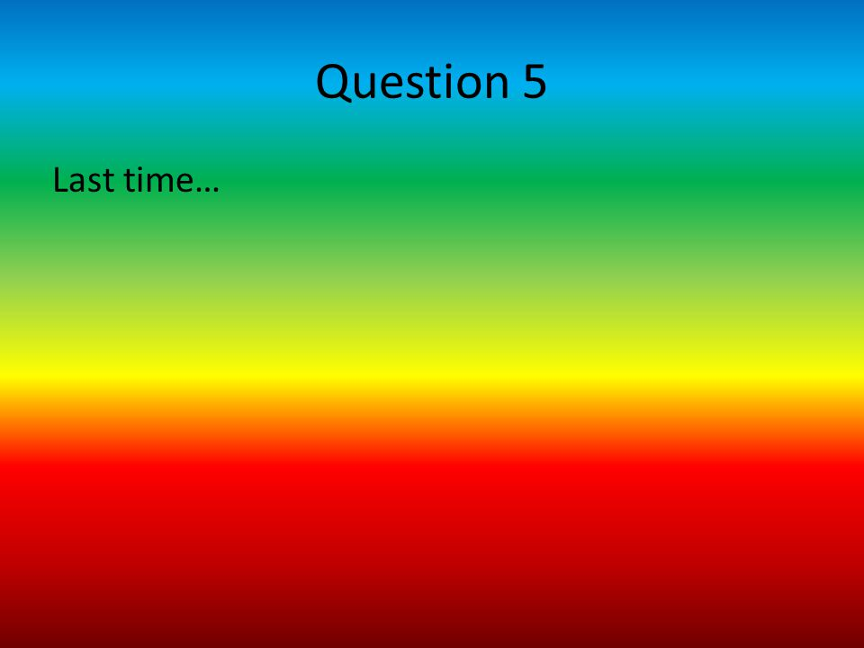 Question 5 Last time…