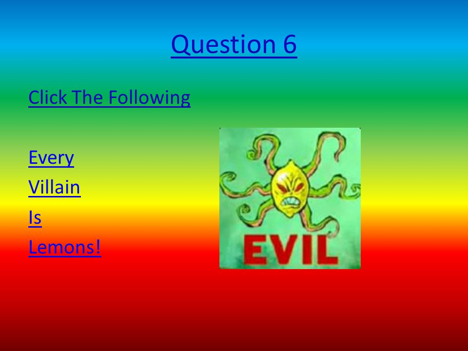 Question 6 Click The Following Every Villain Is Lemons!