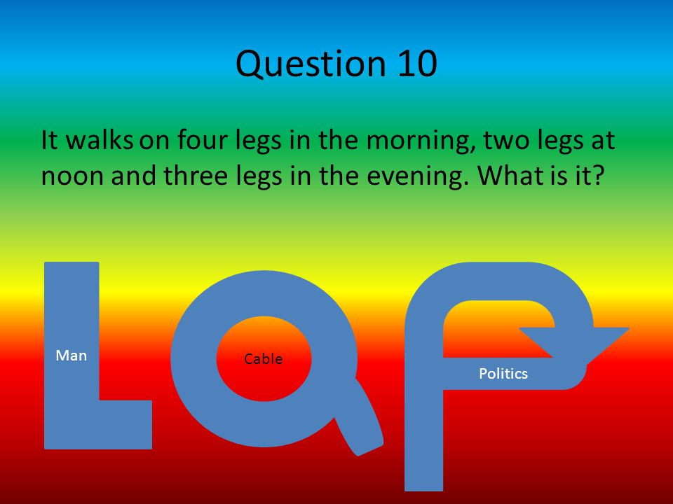 Question 10 It walks on four legs in the morning, two legs at noon and three legs in the evening.