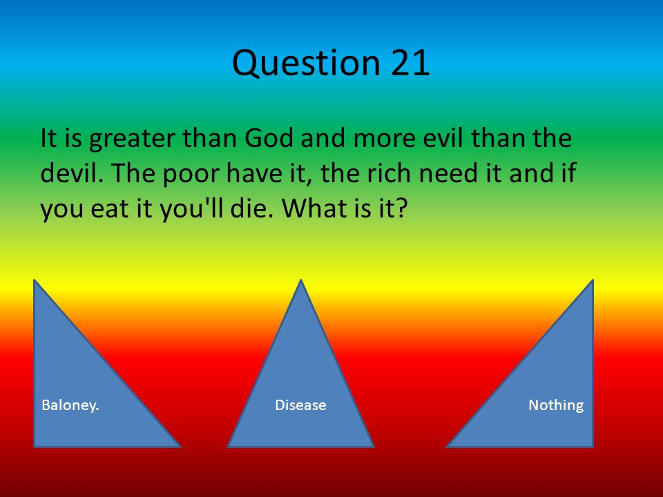 Question 21 It is greater than God and more evil than the devil.