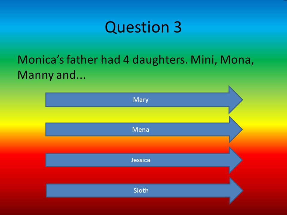 Question 3 Monica's father had 4 daughters. Mini, Mona, Manny and... Mary Mena Jessica Sloth MONICA
