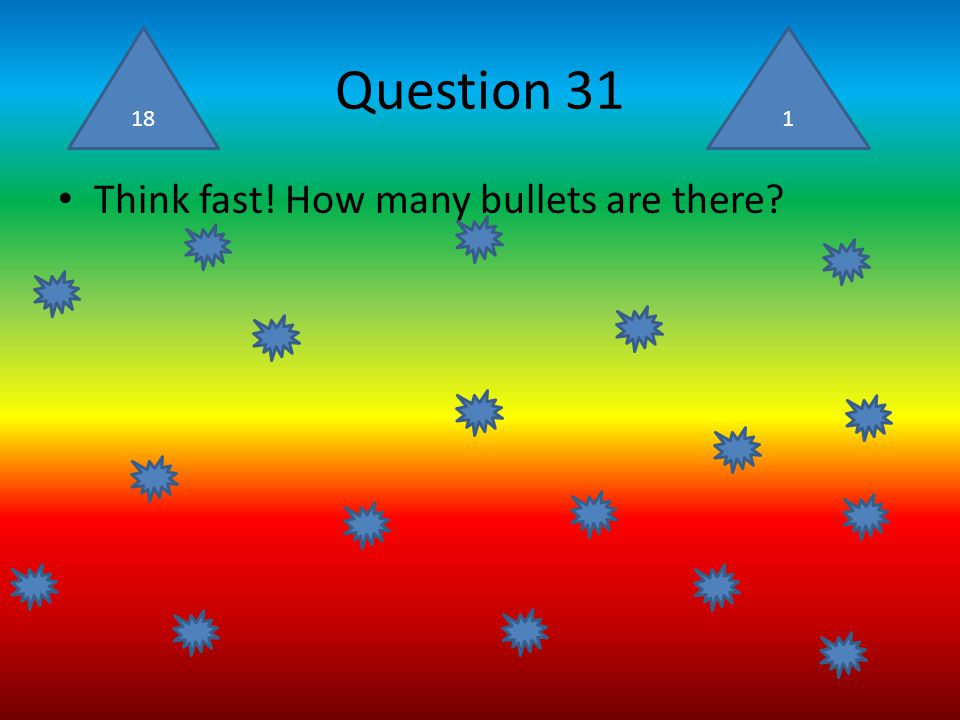 Question 31 Think fast! How many bullets are there? 181