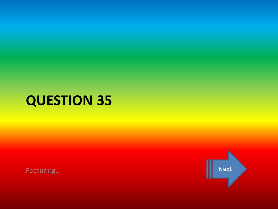QUESTION 35 Featuring… Next