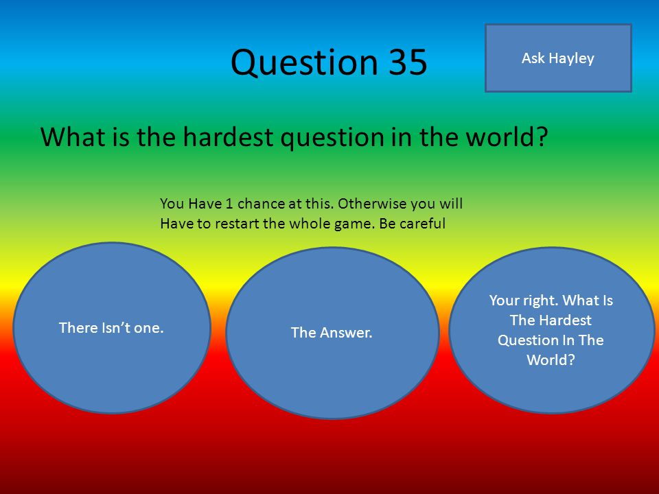 Question 35 What is the hardest question in the world.