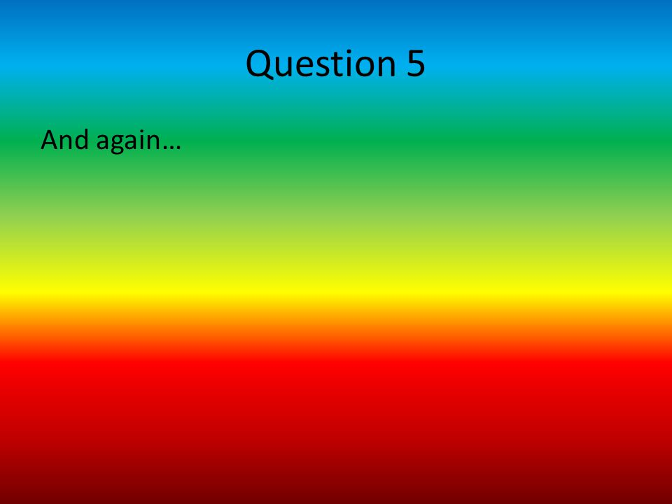 Question 5 And again…