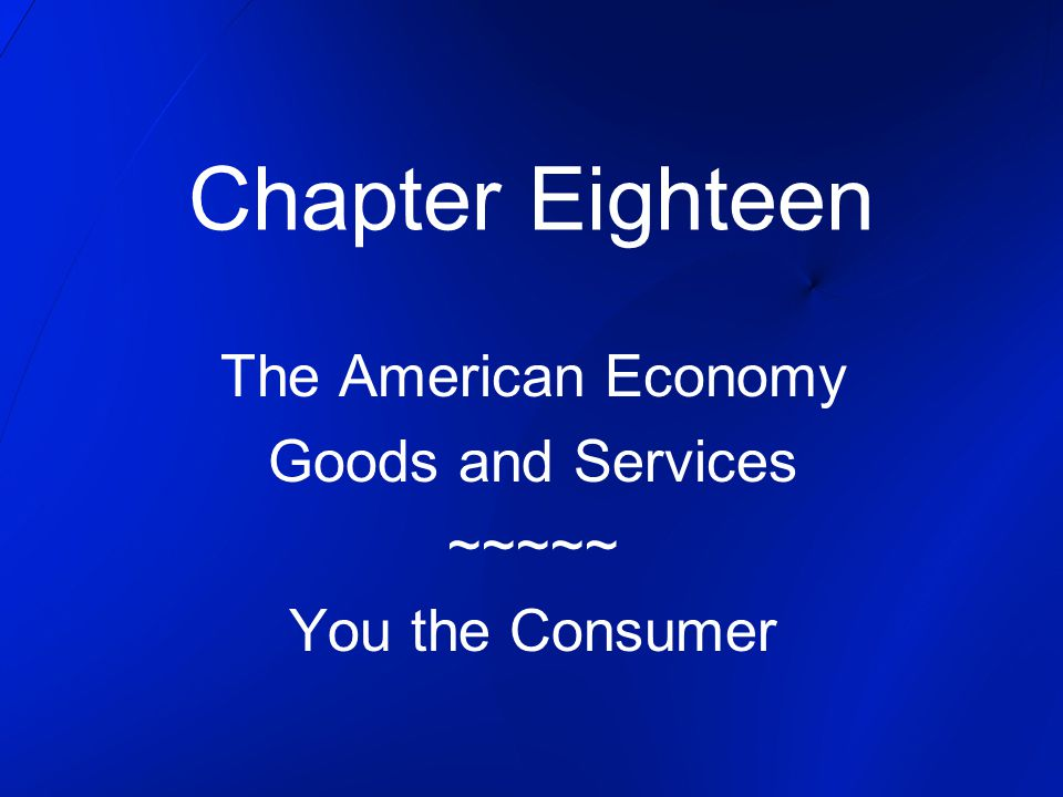 Chapter Eighteen The American Economy Goods and Services ~~~~~ You the Consumer