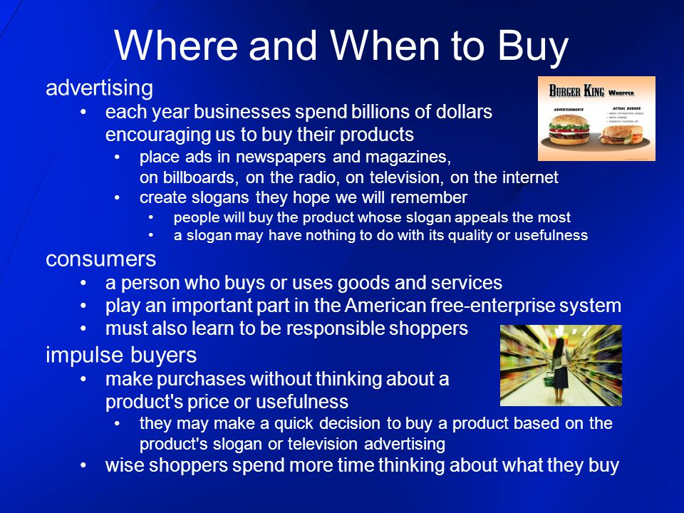 Where and When to Buy advertising each year businesses spend billions of dollars encouraging us to buy their products place ads in newspapers and magazines, on billboards, on the radio, on television, on the internet create slogans they hope we will remember people will buy the product whose slogan appeals the most a slogan may have nothing to do with its quality or usefulness consumers a person who buys or uses goods and services play an important part in the American free-enterprise system must also learn to be responsible shoppers impulse buyers make purchases without thinking about a product s price or usefulness they may make a quick decision to buy a product based on the product s slogan or television advertising wise shoppers spend more time thinking about what they buy