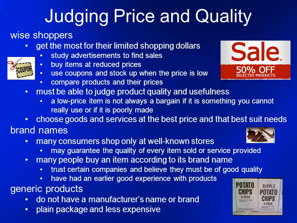 wise shoppers get the most for their limited shopping dollars study advertisements to find sales buy items at reduced prices use coupons and stock up when the price is low compare products and their prices must be able to judge product quality and usefulness a low-price item is not always a bargain if it is something you cannot really use or if it is poorly made choose goods and services at the best price and that best suit needs brand names many consumers shop only at well-known stores may guarantee the quality of every item sold or service provided many people buy an item according to its brand name trust certain companies and believe they must be of good quality have had an earlier good experience with products generic products do not have a manufacturer's name or brand plain package and less expensive Judging Price and Quality