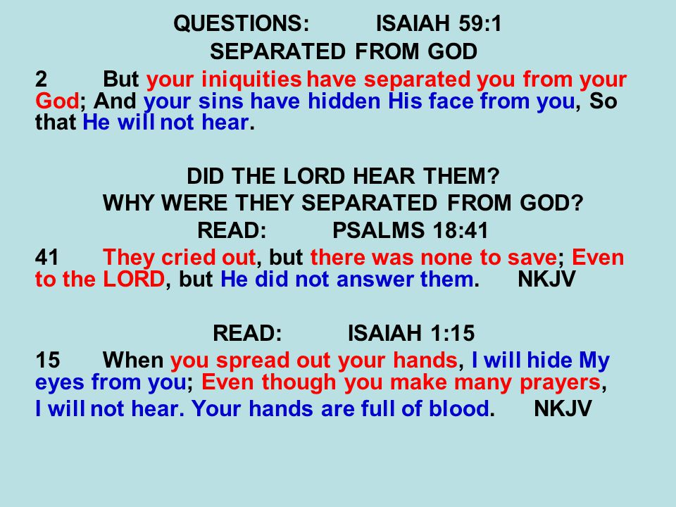QUESTIONS:ISAIAH 59:1 SEPARATED FROM GOD 2But your iniquities have separated you from your God; And your sins have hidden His face from you, So that H