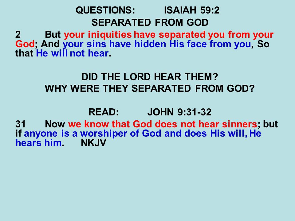 QUESTIONS:ISAIAH 59:2 SEPARATED FROM GOD 2But your iniquities have separated you from your God; And your sins have hidden His face from you, So that H