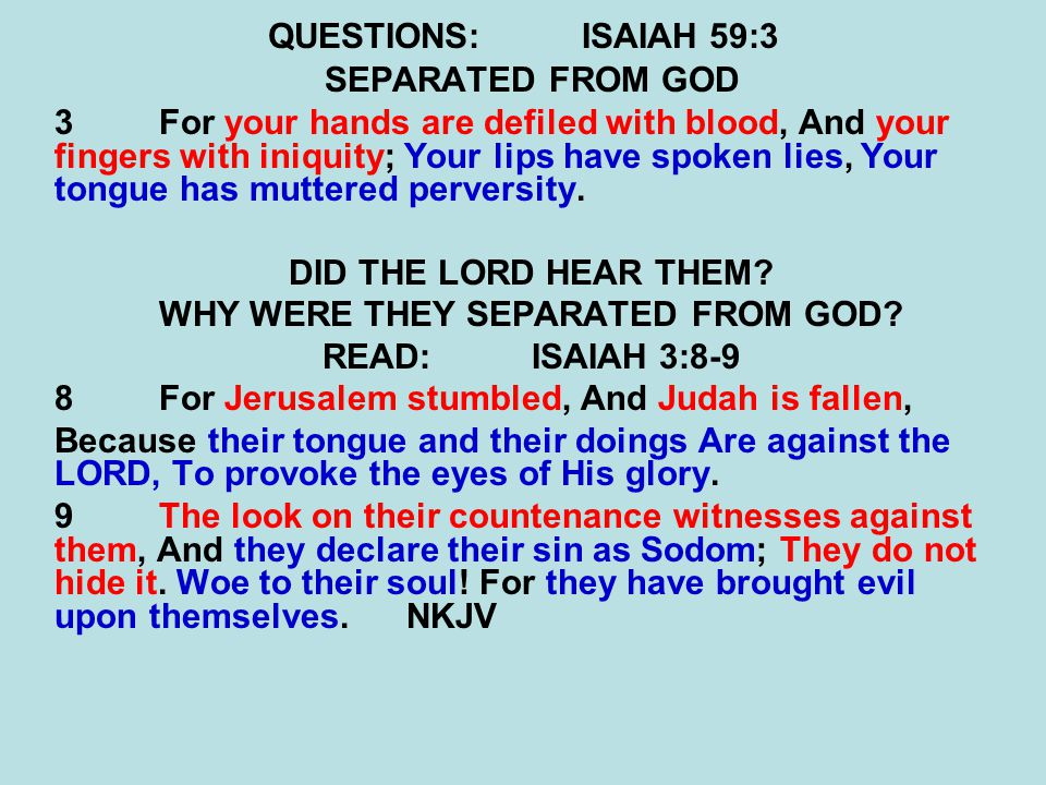 QUESTIONS:ISAIAH 59:3 SEPARATED FROM GOD 3For your hands are defiled with blood, And your fingers with iniquity; Your lips have spoken lies, Your tong