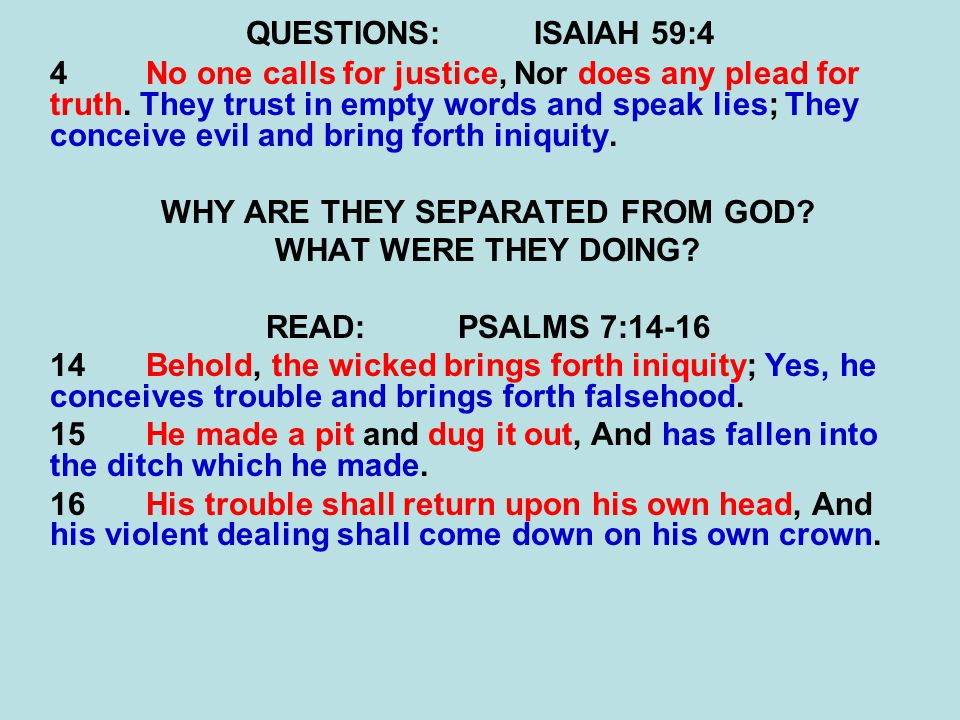 QUESTIONS:ISAIAH 59:4 4No one calls for justice, Nor does any plead for truth. They trust in empty words and speak lies; They conceive evil and bring