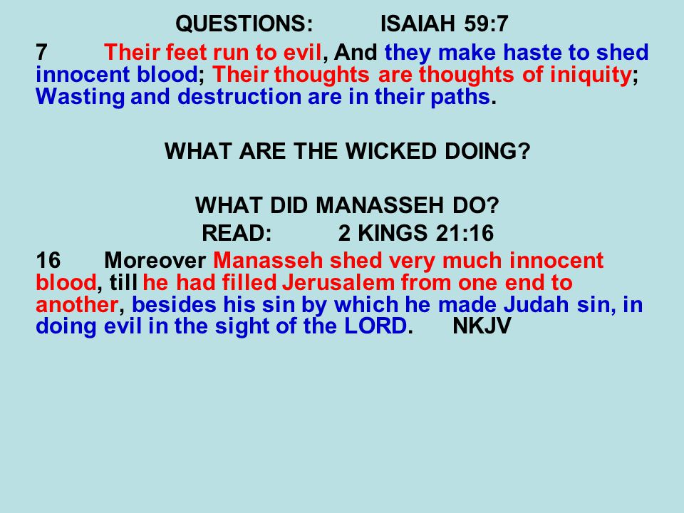QUESTIONS:ISAIAH 59:7 7Their feet run to evil, And they make haste to shed innocent blood; Their thoughts are thoughts of iniquity; Wasting and destru