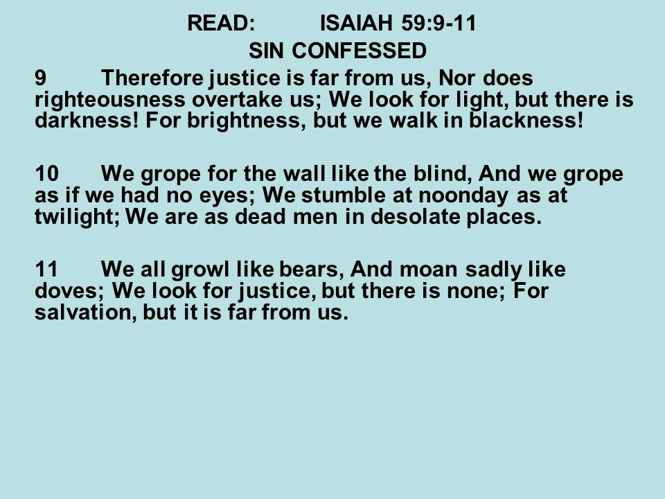 READ:ISAIAH 59:9-11 SIN CONFESSED 9Therefore justice is far from us, Nor does righteousness overtake us; We look for light, but there is darkness! For