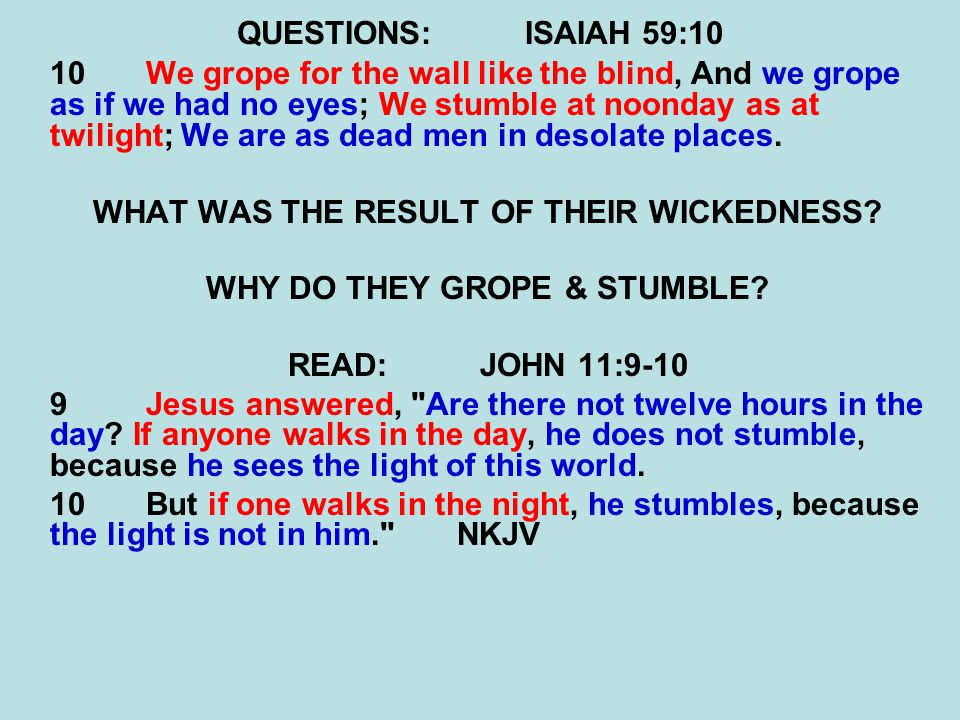 QUESTIONS:ISAIAH 59:10 10We grope for the wall like the blind, And we grope as if we had no eyes; We stumble at noonday as at twilight; We are as dead