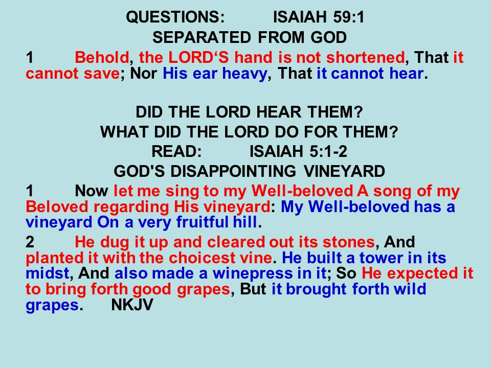 QUESTIONS:ISAIAH 59:1 SEPARATED FROM GOD 1Behold, the LORD'S hand is not shortened, That it cannot save; Nor His ear heavy, That it cannot hear. DID T