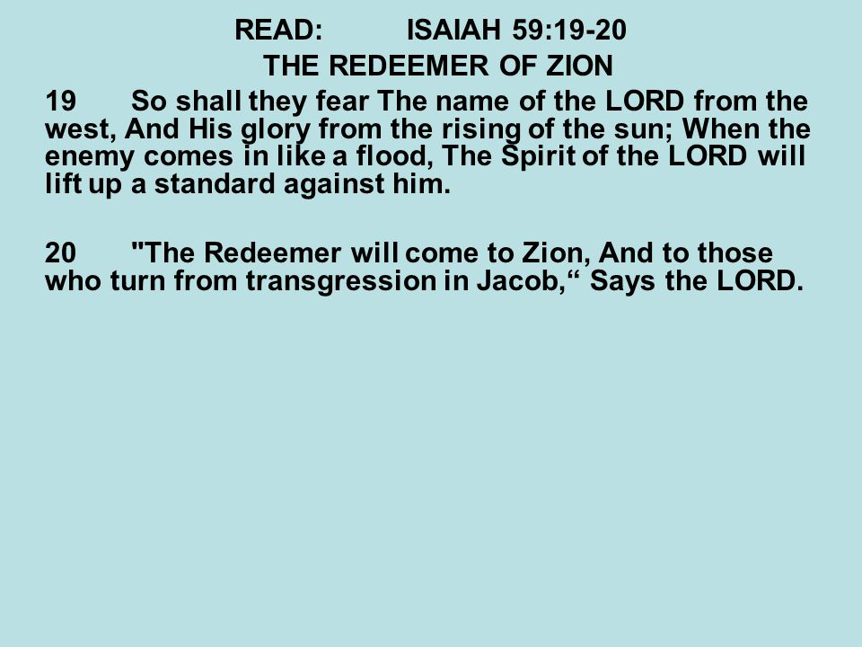 READ:ISAIAH 59:19-20 THE REDEEMER OF ZION 19So shall they fear The name of the LORD from the west, And His glory from the rising of the sun; When the