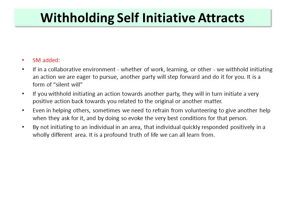 Withholding Self Initiative Attracts SM added: If in a collaborative environment - whether of work, learning, or other - we withhold initiating an action we are eager to pursue, another party will step forward and do it for you.