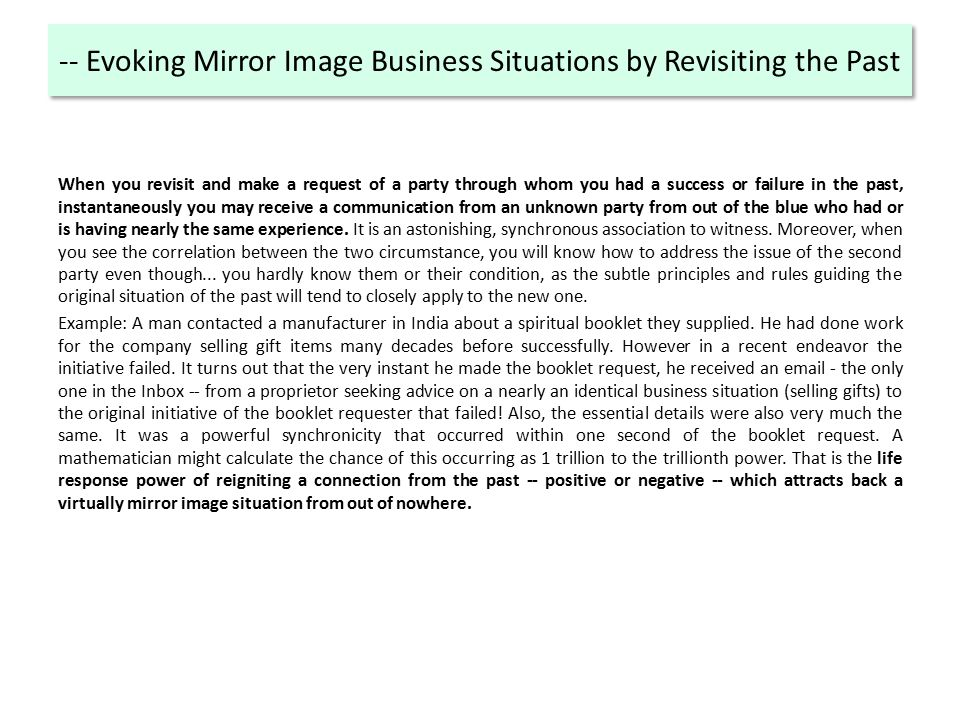 -- Evoking Mirror Image Business Situations by Revisiting the Past When you revisit and make a request of a party through whom you had a success or failure in the past, instantaneously you may receive a communication from an unknown party from out of the blue who had or is having nearly the same experience.