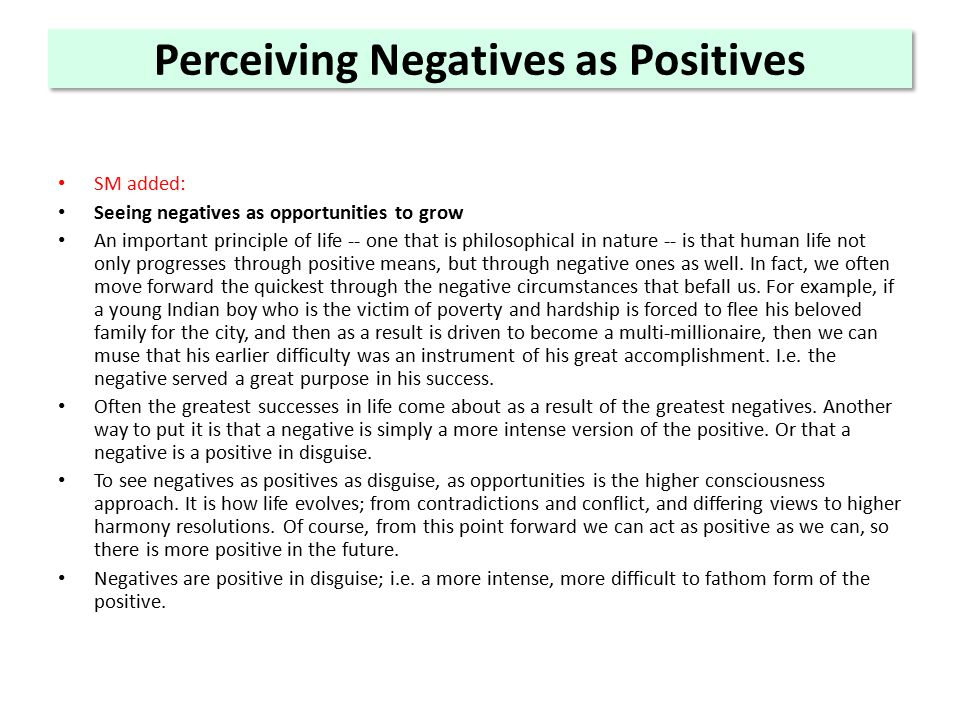 Perceiving Negatives as Positives SM added: Seeing negatives as opportunities to grow An important principle of life -- one that is philosophical in nature -- is that human life not only progresses through positive means, but through negative ones as well.