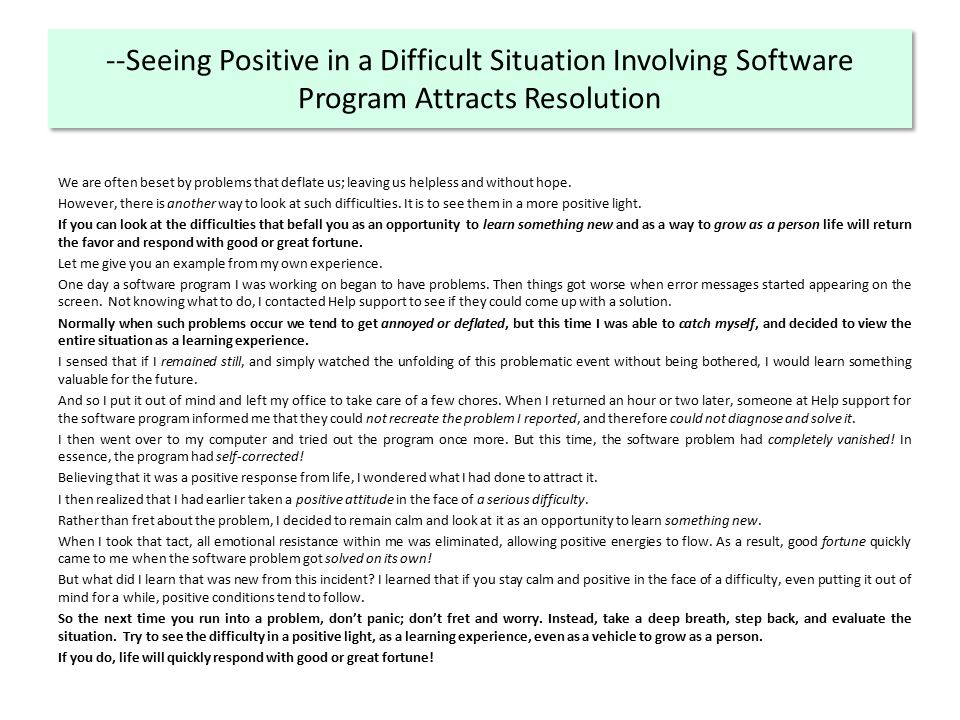 --Seeing Positive in a Difficult Situation Involving Software Program Attracts Resolution We are often beset by problems that deflate us; leaving us helpless and without hope.