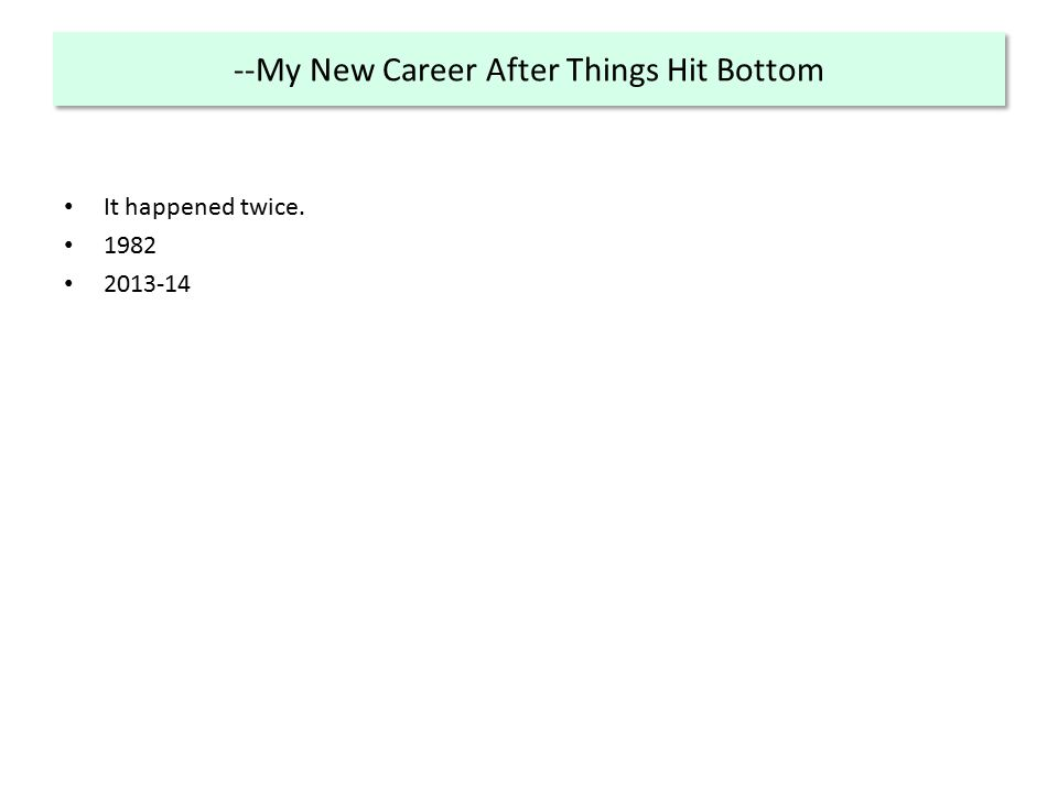 --My New Career After Things Hit Bottom It happened twice. 1982 2013-14
