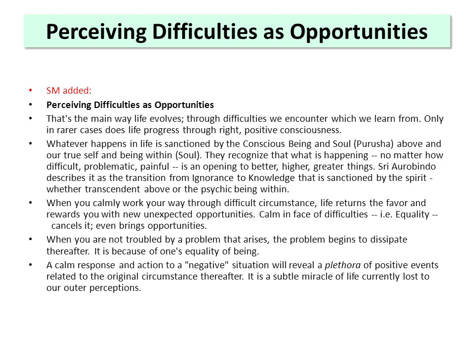 Perceiving Difficulties as Opportunities SM added: Perceiving Difficulties as Opportunities That s the main way life evolves; through difficulties we encounter which we learn from.