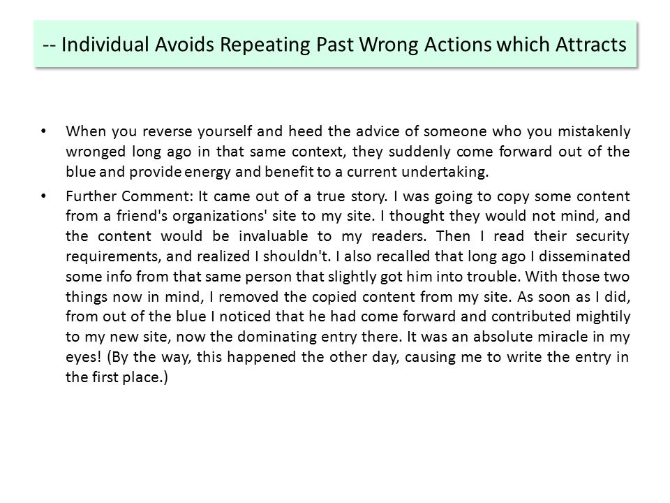-- Individual Avoids Repeating Past Wrong Actions which Attracts When you reverse yourself and heed the advice of someone who you mistakenly wronged long ago in that same context, they suddenly come forward out of the blue and provide energy and benefit to a current undertaking.