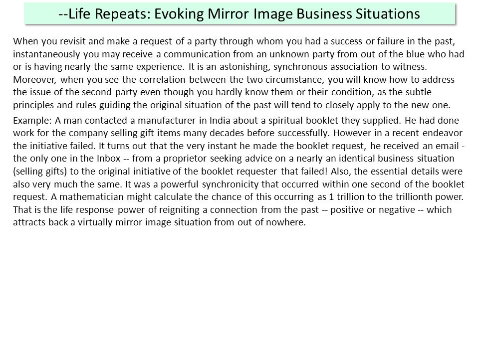 --Life Repeats: Evoking Mirror Image Business Situations When you revisit and make a request of a party through whom you had a success or failure in the past, instantaneously you may receive a communication from an unknown party from out of the blue who had or is having nearly the same experience.