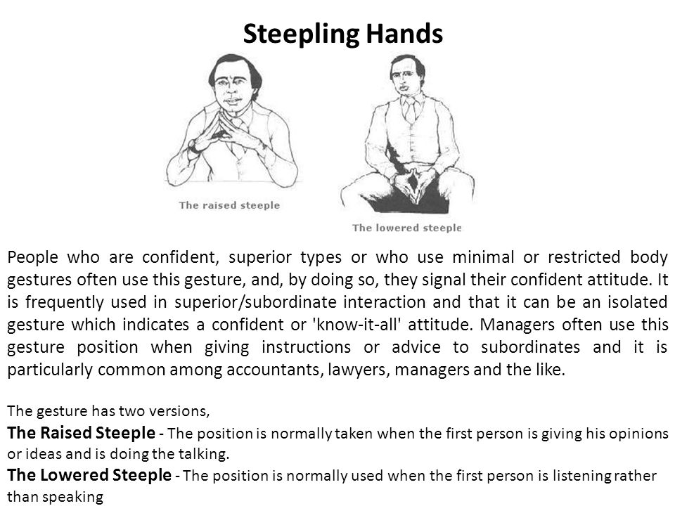 Steepling Hands People who are confident, superior types or who use minimal or restricted body gestures often use this gesture, and, by doing so, they signal their confident attitude.
