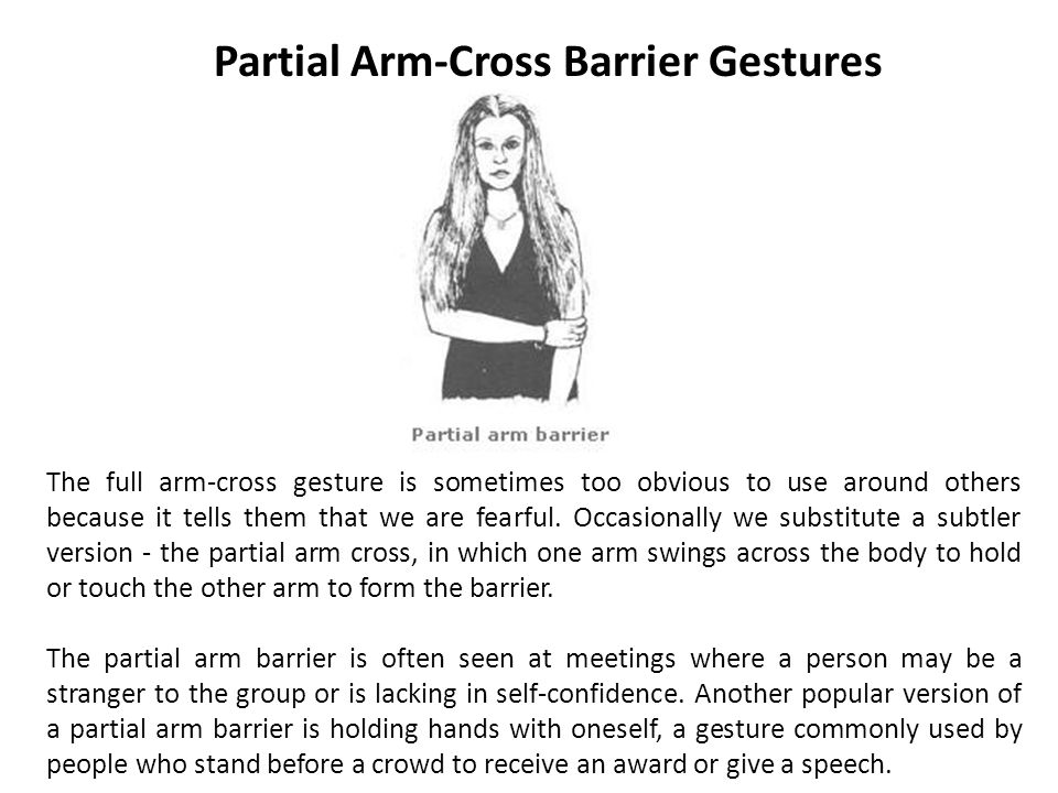 Partial Arm-Cross Barrier Gestures The full arm-cross gesture is sometimes too obvious to use around others because it tells them that we are fearful.