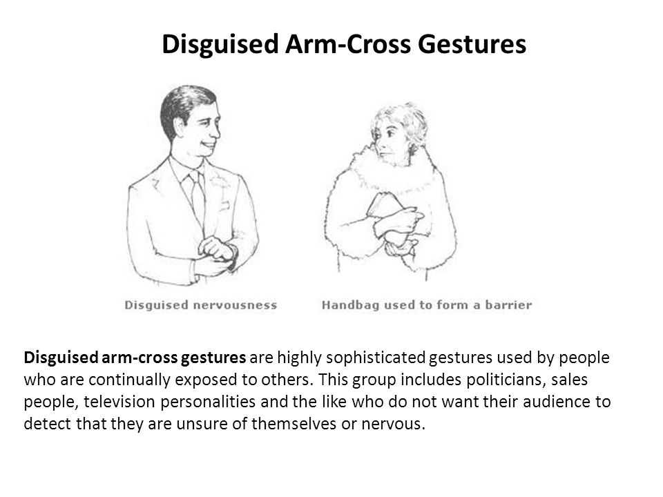 Disguised Arm-Cross Gestures Disguised arm-cross gestures are highly sophisticated gestures used by people who are continually exposed to others.