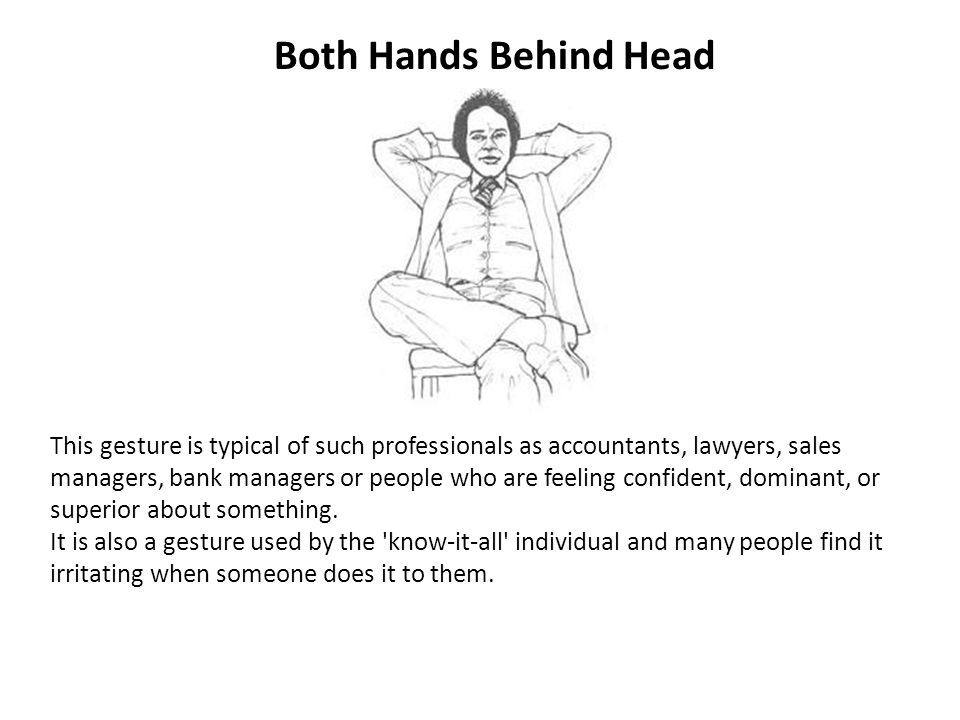 Both Hands Behind Head This gesture is typical of such professionals as accountants, lawyers, sales managers, bank managers or people who are feeling confident, dominant, or superior about something.
